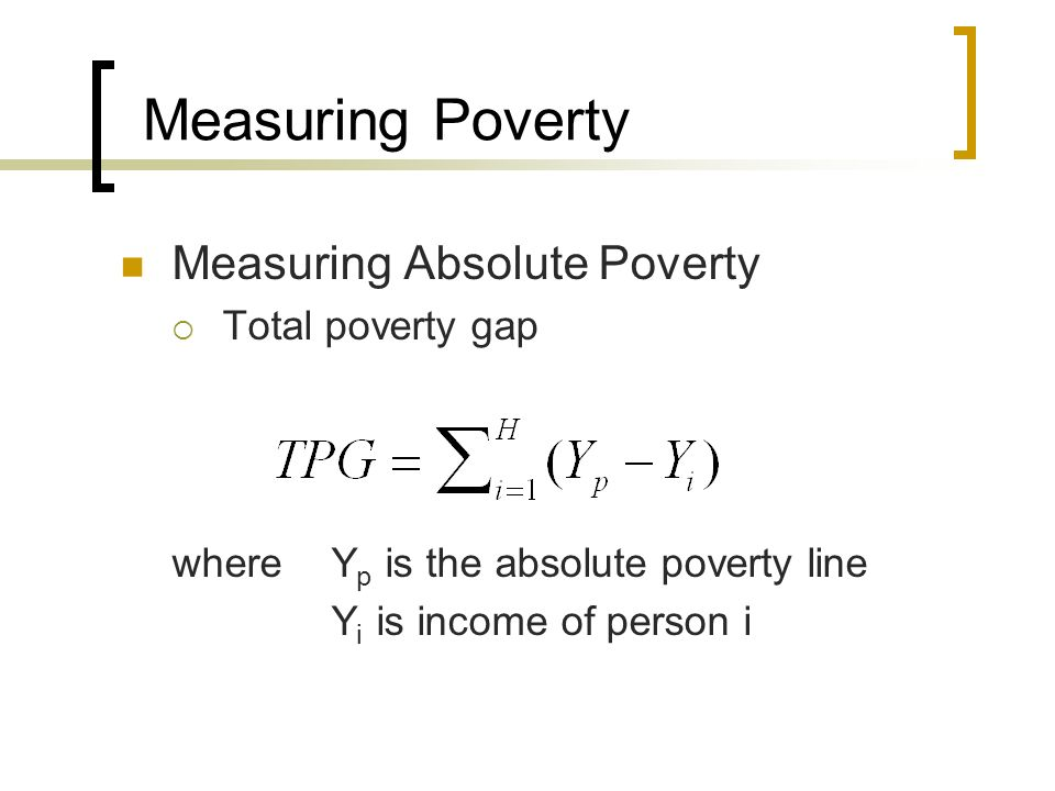 Measuring Poverty Measuring Absolute Poverty Total poverty gap