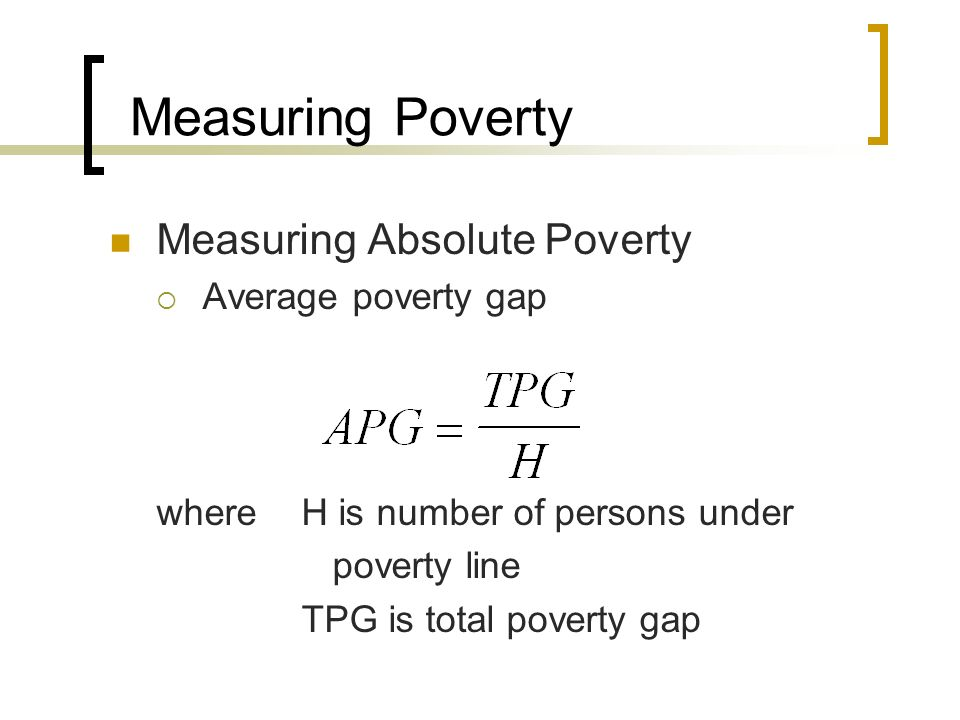 Measuring Poverty Measuring Absolute Poverty Average poverty gap
