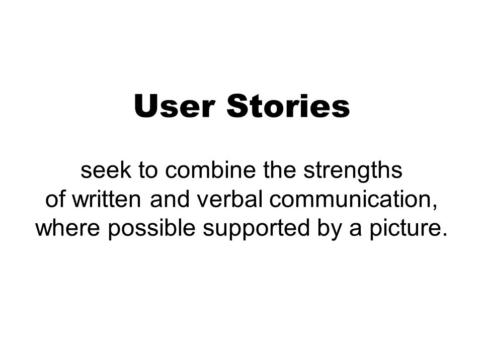 User Stories seek to combine the strengths of written and verbal communication, where possible supported by a picture.