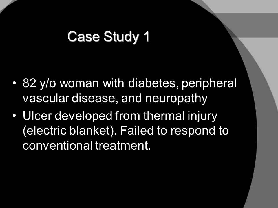 Case Study 1 82 y/o woman with diabetes, peripheral vascular disease, and neuropathy.