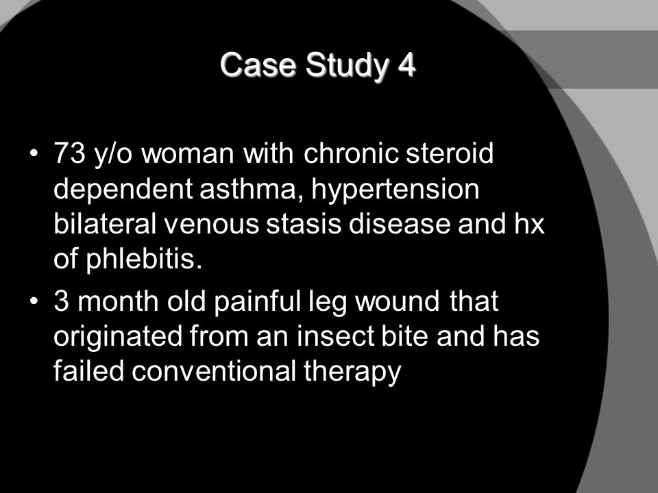 Case Study 4 73 y/o woman with chronic steroid dependent asthma, hypertension bilateral venous stasis disease and hx of phlebitis.