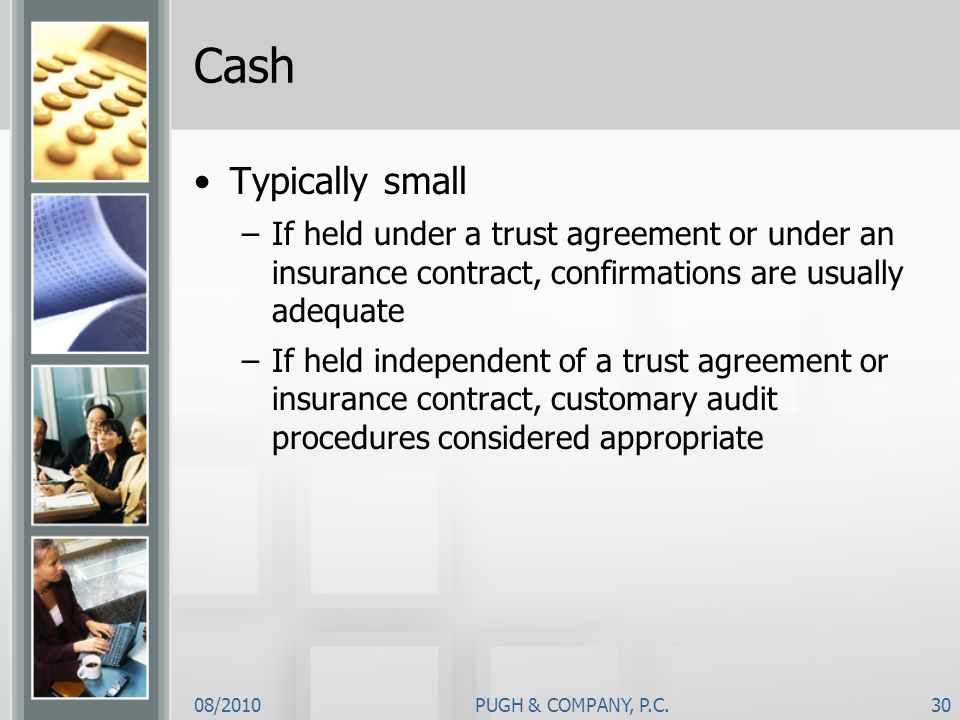 Cash Typically small. If held under a trust agreement or under an insurance contract, confirmations are usually adequate.