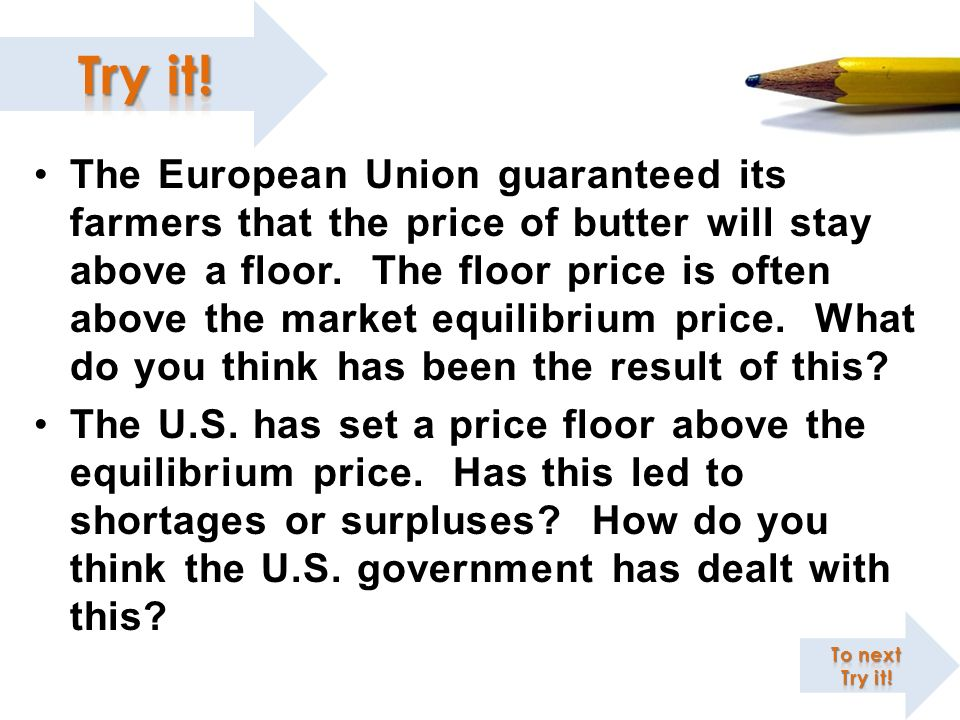 The European Union guaranteed its farmers that the price of butter will stay above a floor. The floor price is often above the market equilibrium price. What do you think has been the result of this