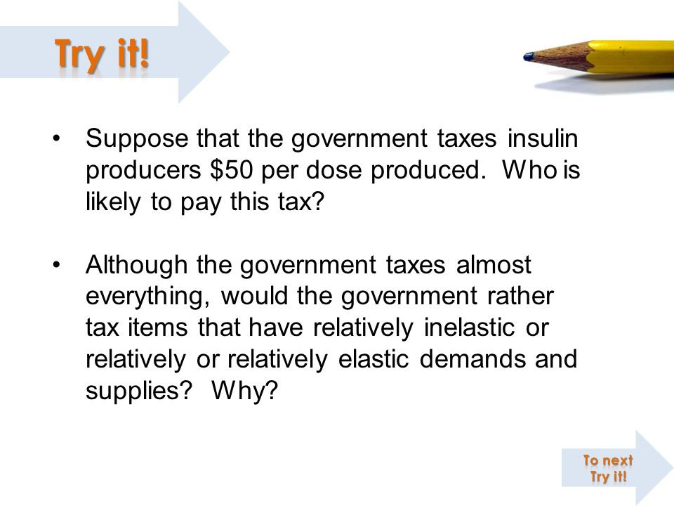 Suppose that the government taxes insulin producers $50 per dose produced. Who is likely to pay this tax