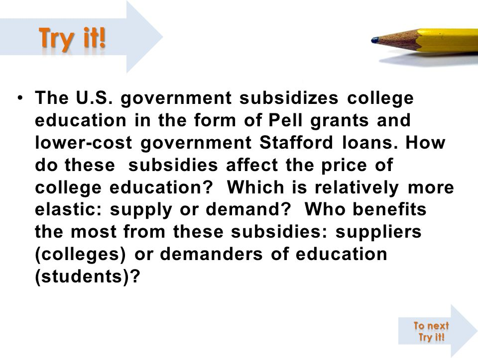 The U.S. government subsidizes college education in the form of Pell grants and lower-cost government Stafford loans. How do these subsidies affect the price of college education Which is relatively more elastic: supply or demand Who benefits the most from these subsidies: suppliers (colleges) or demanders of education (students)