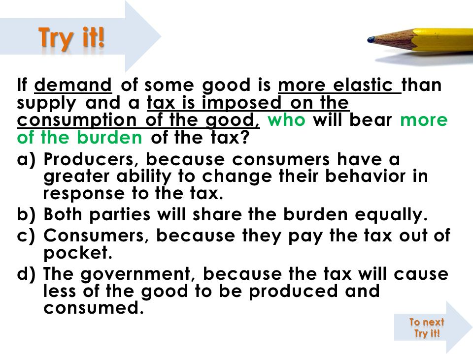 If demand of some good is more elastic than supply and a tax is imposed on the consumption of the good, who will bear more of the burden of the tax