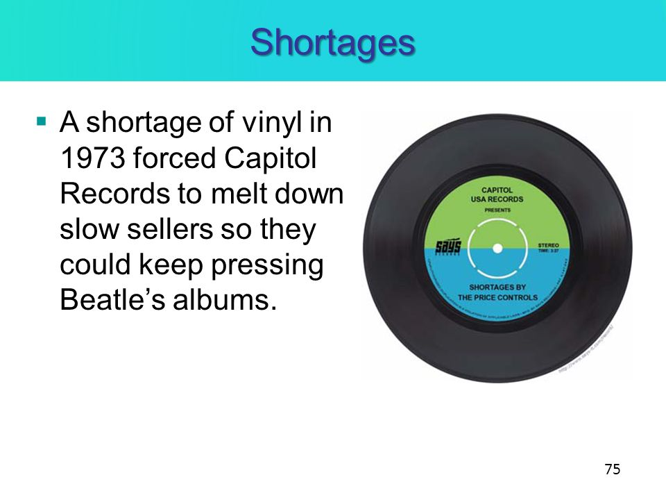 Shortages A shortage of vinyl in 1973 forced Capitol Records to melt down slow sellers so they could keep pressing Beatle's albums.