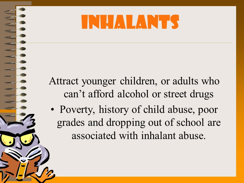 INHALANTS Attract younger children, or adults who can't afford alcohol or street drugs.