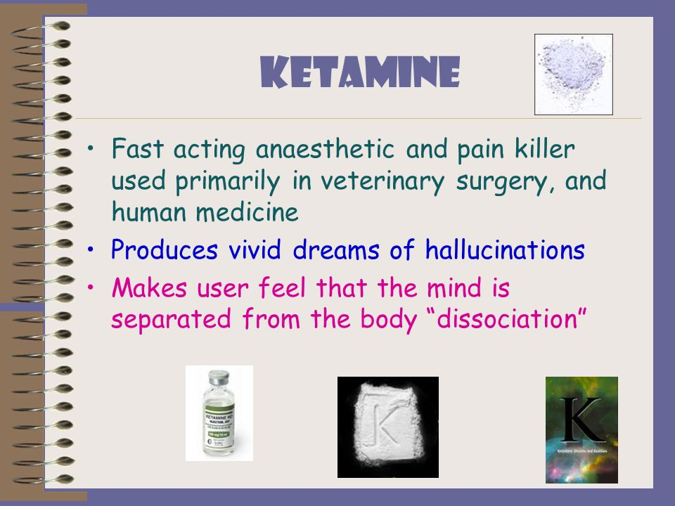 KETAMINE Fast acting anaesthetic and pain killer used primarily in veterinary surgery, and human medicine.