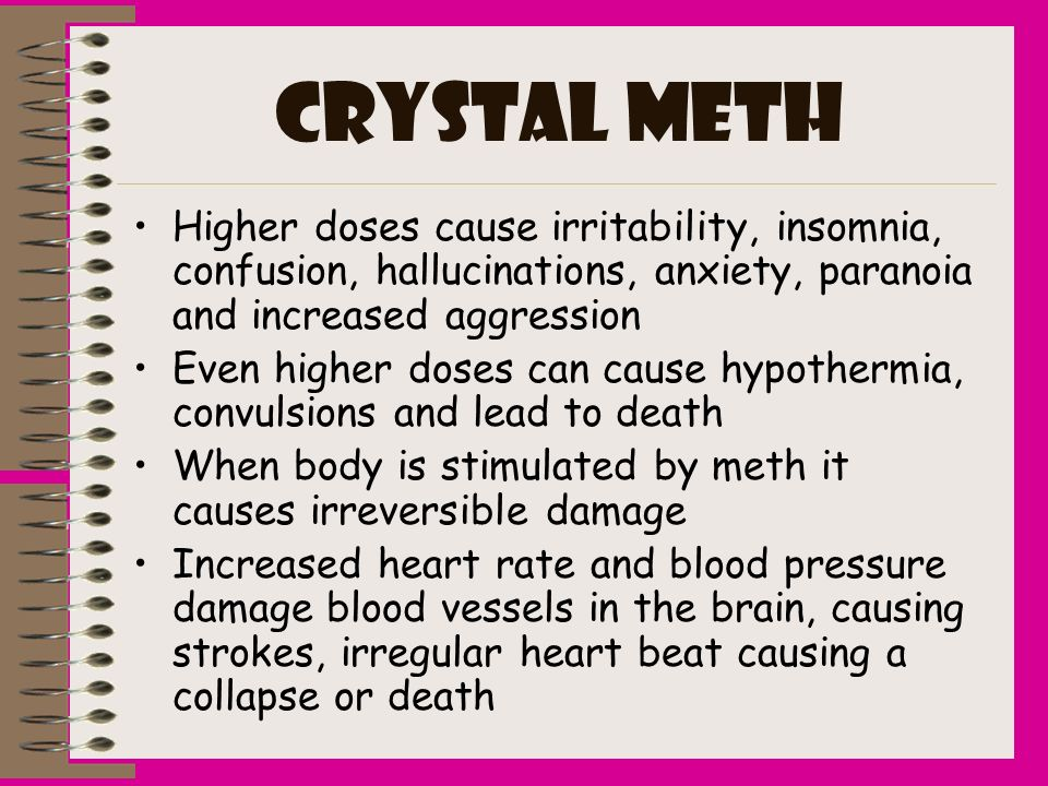 CRYSTAL METHHigher doses cause irritability, insomnia, confusion, hallucinations, anxiety, paranoia and increased aggression.