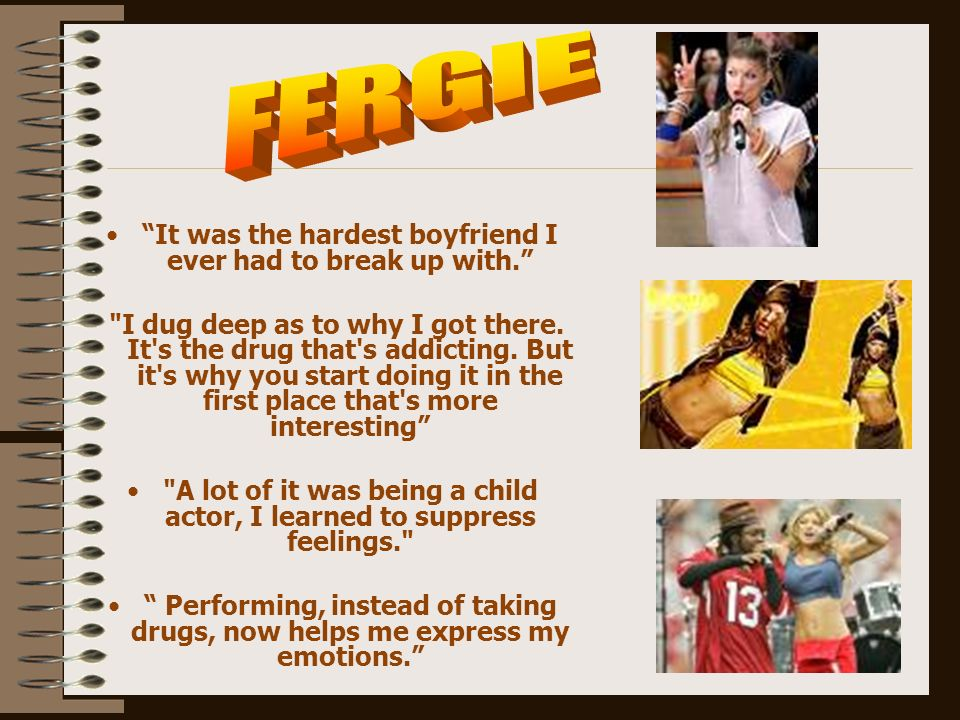 FERGIE It was the hardest boyfriend I ever had to break up with.