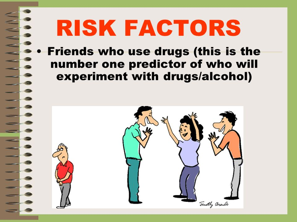 RISK FACTORSFriends who use drugs (this is the number one predictor of who will experiment with drugs/alcohol)