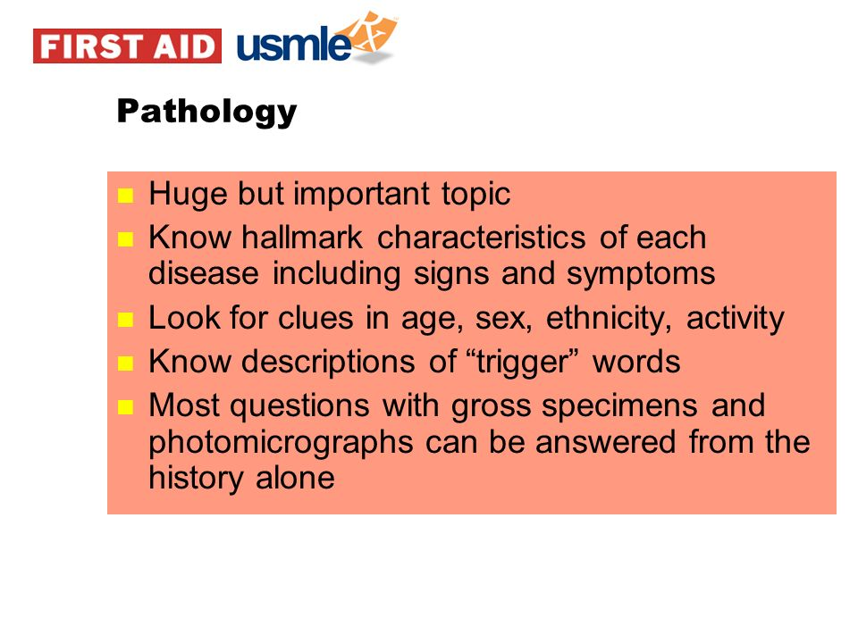 Pathology Huge but important topic. Know hallmark characteristics of each disease including signs and symptoms.