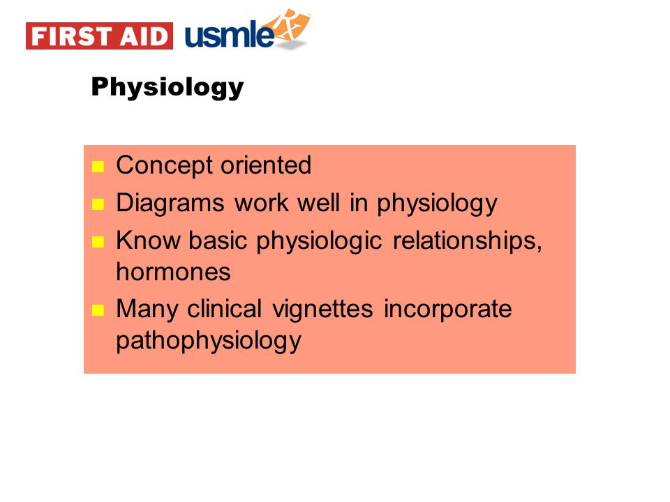 Physiology Concept oriented. Diagrams work well in physiology. Know basic physiologic relationships, hormones.