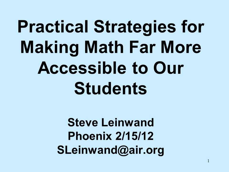 Practical Strategies for Making Math Far More Accessible to Our Students Steve Leinwand Phoenix 2/15/12 SLeinwand@air.org