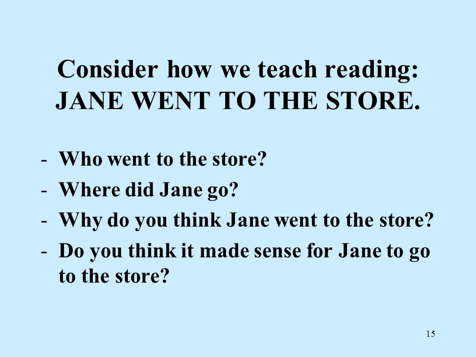Consider how we teach reading: JANE WENT TO THE STORE.