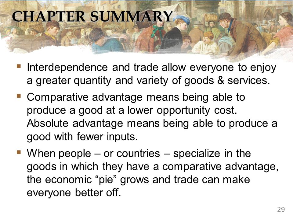 CHAPTER SUMMARY Interdependence and trade allow everyone to enjoy a greater quantity and variety of goods & services.