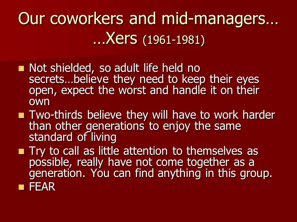 Our coworkers and mid-managers… …Xers (1961-1981)