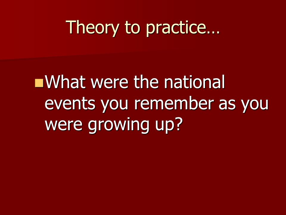 Theory to practice… What were the national events you remember as you were growing up