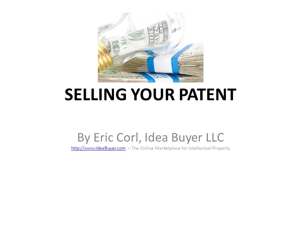 SELLING YOUR PATENT By Eric Corl, Idea Buyer LLC http://www.IdeaBuyer.com – The Online Marketplace for Intellectual Property.