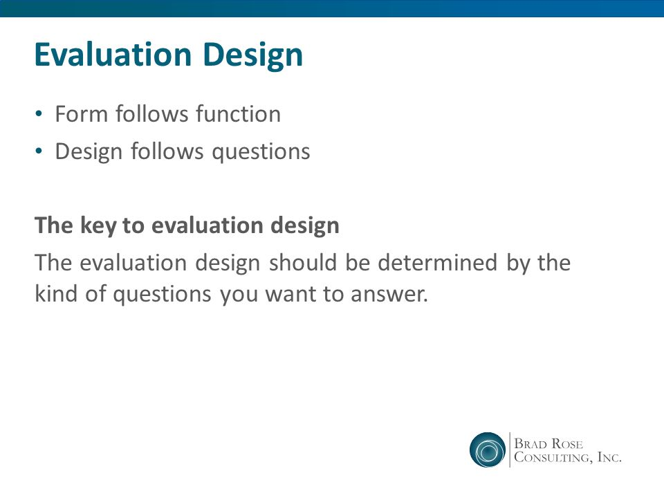 Evaluation Design Form follows function Design follows questions