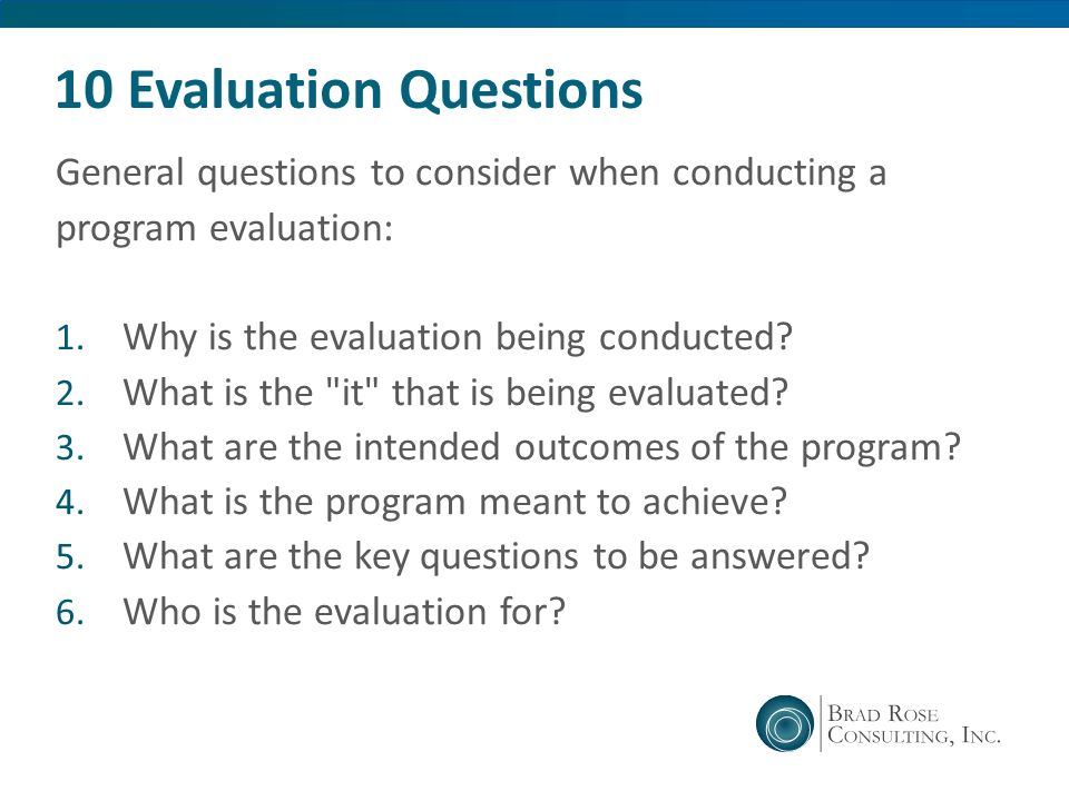 10 Evaluation Questions General questions to consider when conducting a. program evaluation: Why is the evaluation being conducted