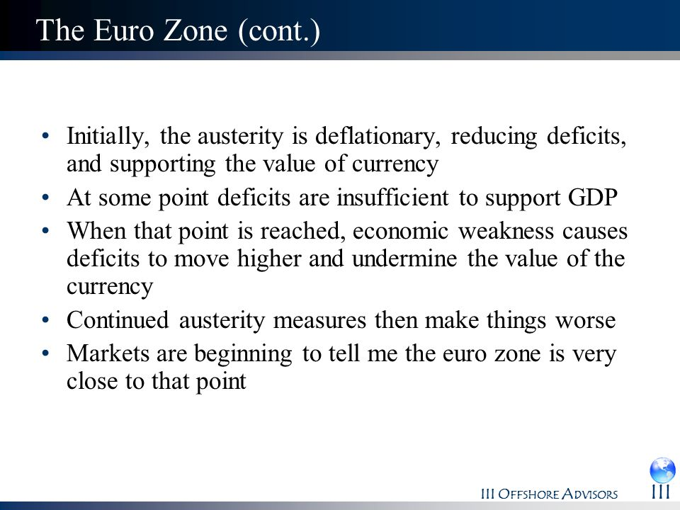The Euro Zone (cont.) Initially, the austerity is deflationary, reducing deficits, and supporting the value of currency.