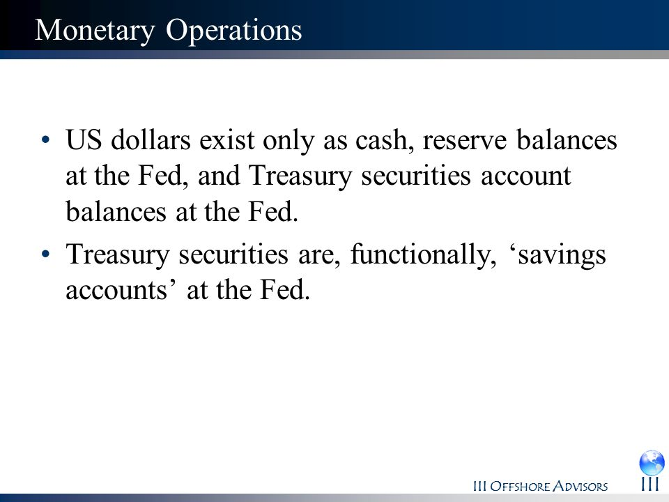 Monetary OperationsUS dollars exist only as cash, reserve balances at the Fed, and Treasury securities account balances at the Fed.
