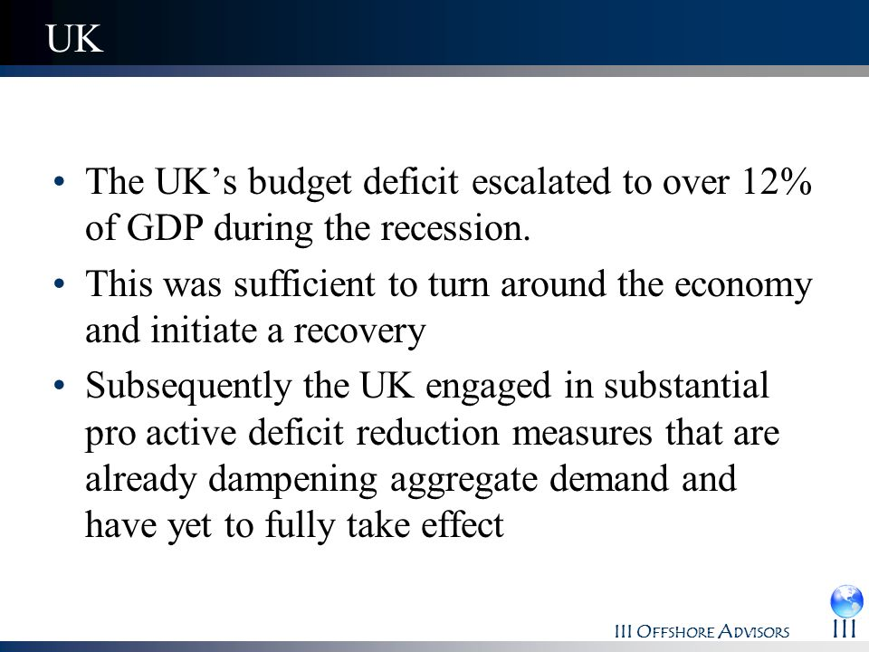 UK The UK's budget deficit escalated to over 12% of GDP during the recession. This was sufficient to turn around the economy and initiate a recovery.