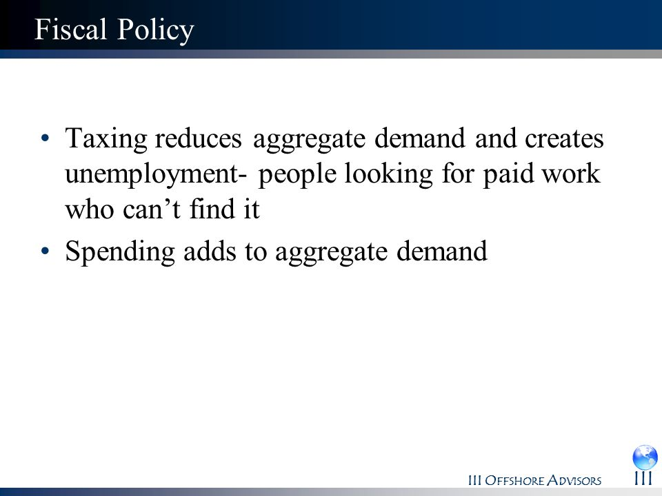 Fiscal Policy Taxing reduces aggregate demand and creates unemployment- people looking for paid work who can't find it.