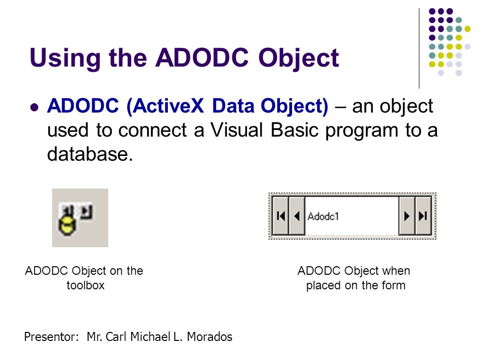 Using the ADODC Object ADODC (ActiveX Data Object) – an object used to connect a Visual Basic program to a database.