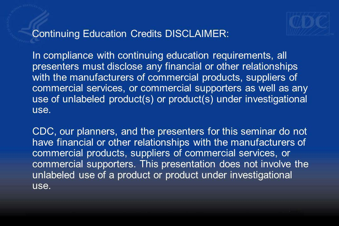 Continuing Education Credits DISCLAIMER: In compliance with continuing education requirements, all presenters must disclose any financial or other relationships with the manufacturers of commercial products, suppliers of commercial services, or commercial supporters as well as any use of unlabeled product(s) or product(s) under investigational use.