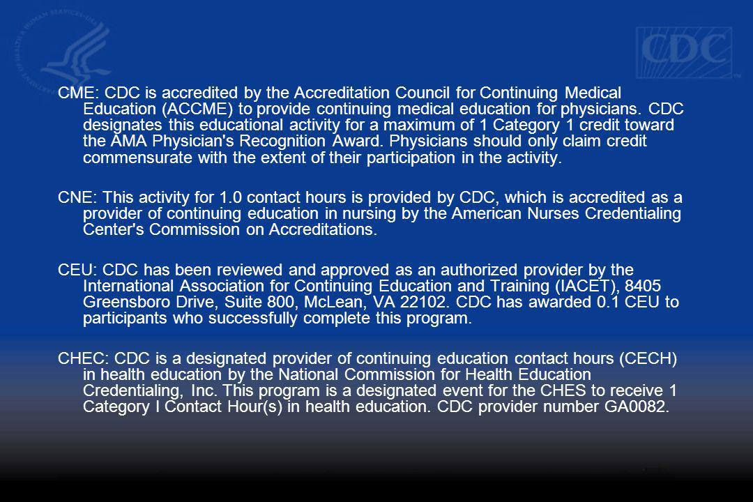 CME: CDC is accredited by the Accreditation Council for Continuing Medical Education (ACCME) to provide continuing medical education for physicians. CDC designates this educational activity for a maximum of 1 Category 1 credit toward the AMA Physician s Recognition Award. Physicians should only claim credit commensurate with the extent of their participation in the activity.