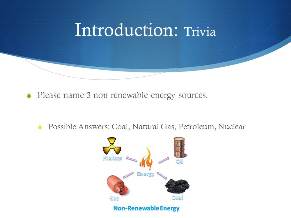 Introduction: Trivia Please name 3 non-renewable energy sources.