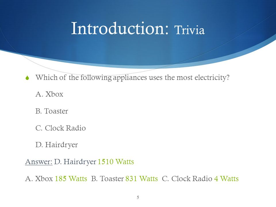 Introduction: Trivia Which of the following appliances uses the most electricity A. Xbox. B. Toaster.