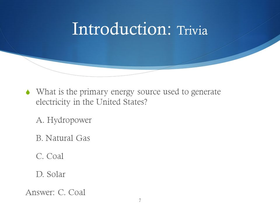 Introduction: Trivia What is the primary energy source used to generate electricity in the United States