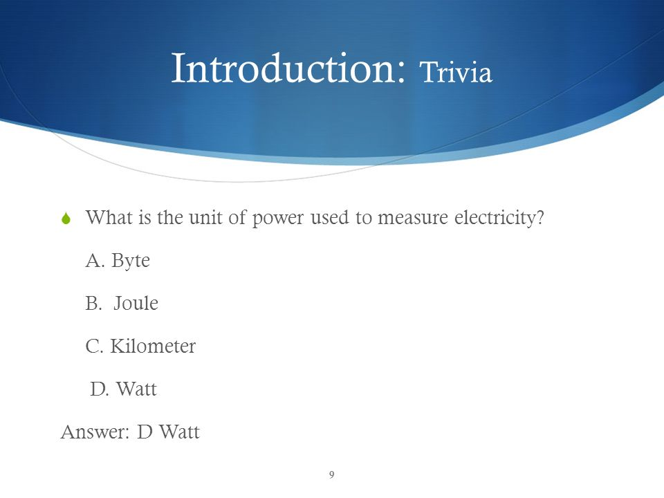 Introduction: Trivia What is the unit of power used to measure electricity A. Byte. B. Joule. C. Kilometer.