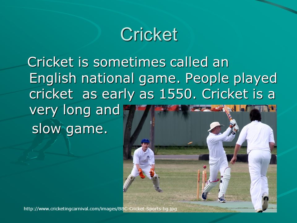 Cricket Cricket is sometimes called an English national game. People played cricket as early as 1550. Cricket is a very long and slow game.