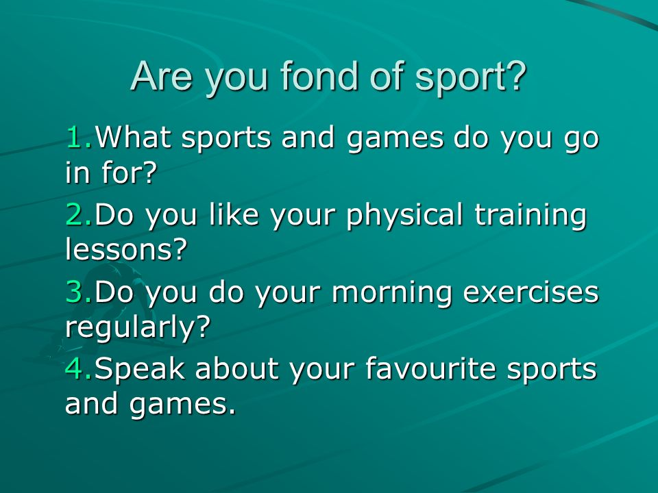 Are you fond of sport What sports and games do you go in for