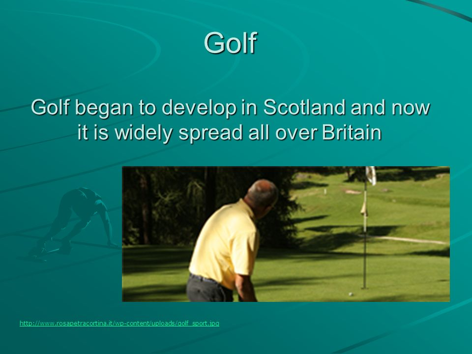 Golf Golf began to develop in Scotland and now it is widely spread all over Britain