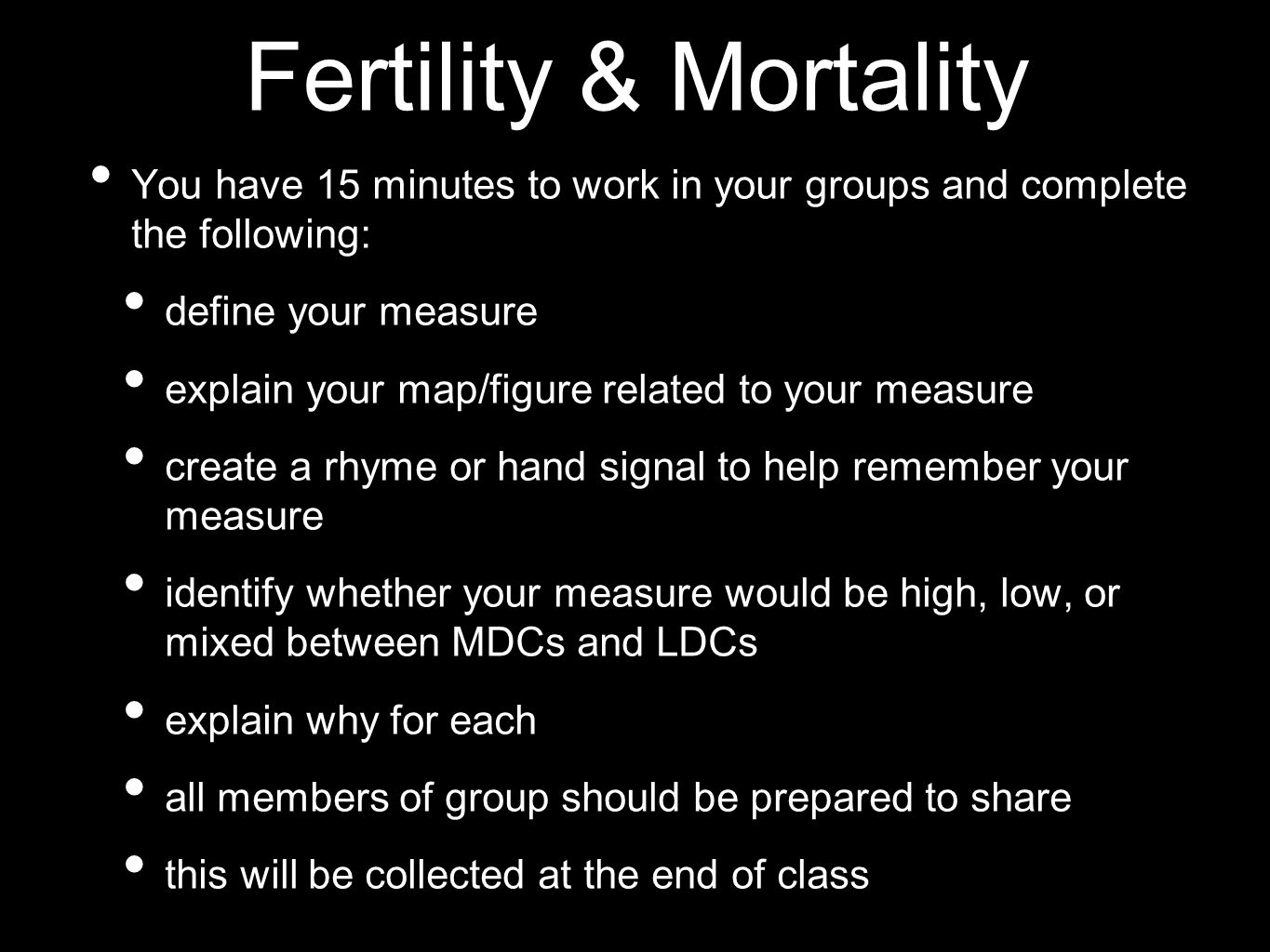 Fertility & Mortality You have 15 minutes to work in your groups and complete the following: define your measure.