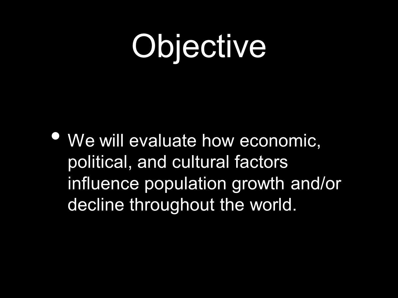 Objective We will evaluate how economic, political, and cultural factors influence population growth and/or decline throughout the world.