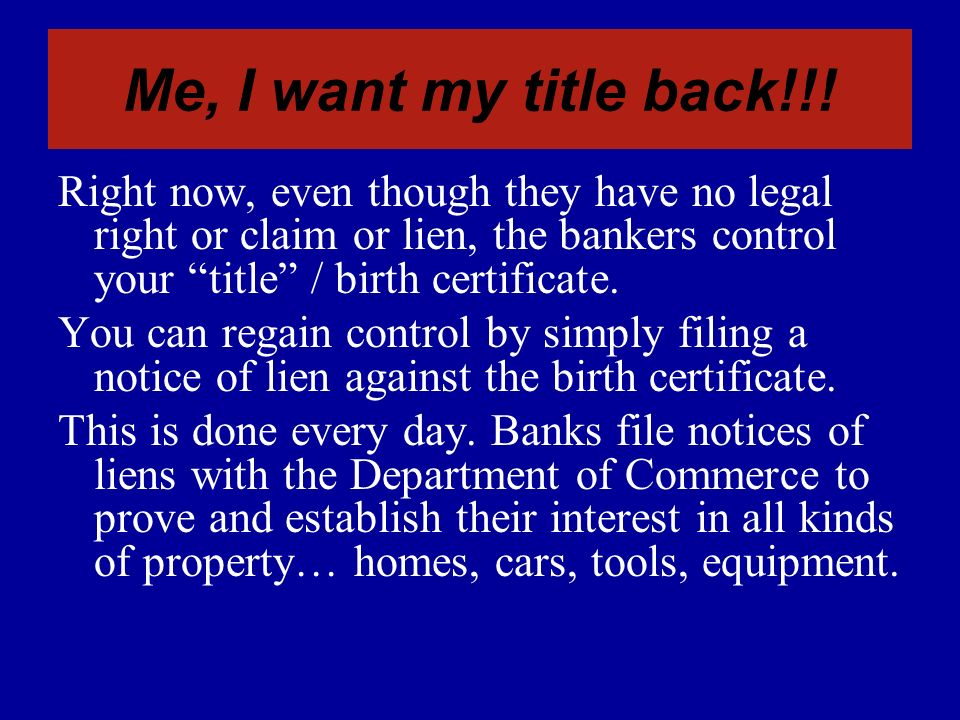 Me, I want my title back!!! Right now, even though they have no legal right or claim or lien, the bankers control your title / birth certificate.