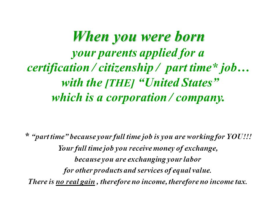 When you were born your parents applied for a certification / citizenship / part time* job… with the [THE] United States which is a corporation / company.