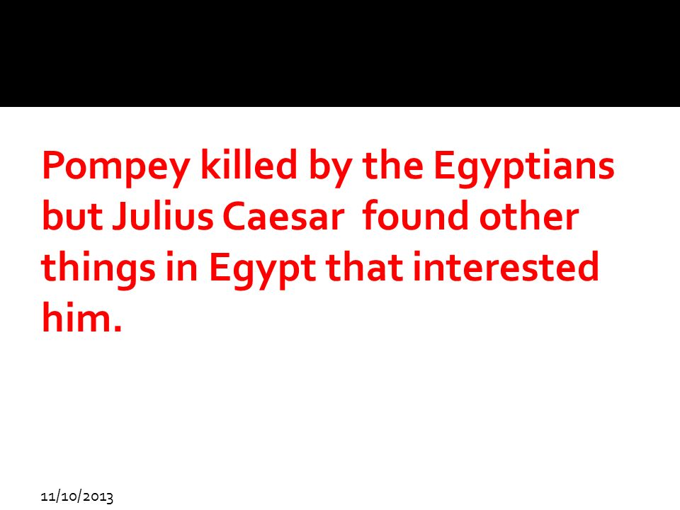 Pompey killed by the Egyptians but Julius Caesar found other things in Egypt that interested him.