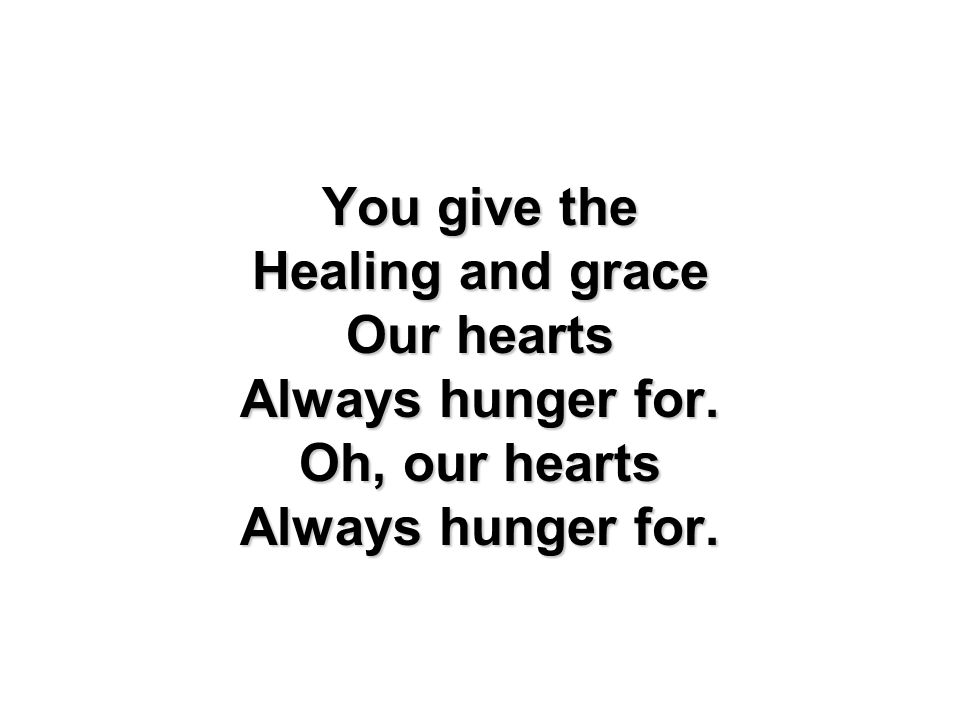 You give the Healing and grace Our hearts Always hunger for. Oh, our hearts