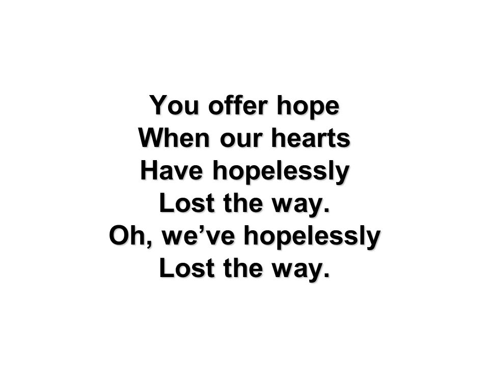You offer hope When our hearts Have hopelessly Lost the way. Oh, we've hopelessly