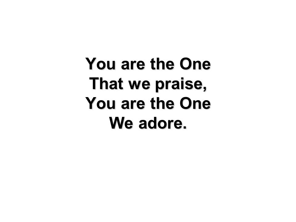 You are the One That we praise, We adore.