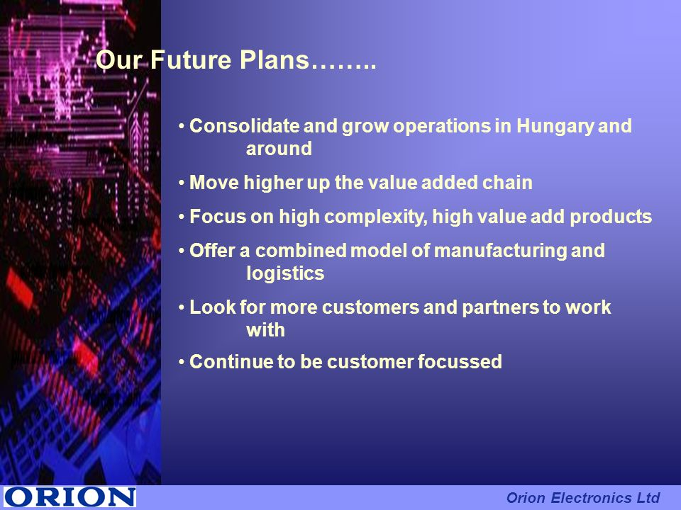 Our Future Plans…….. Consolidate and grow operations in Hungary and around. Move higher up the value added chain.