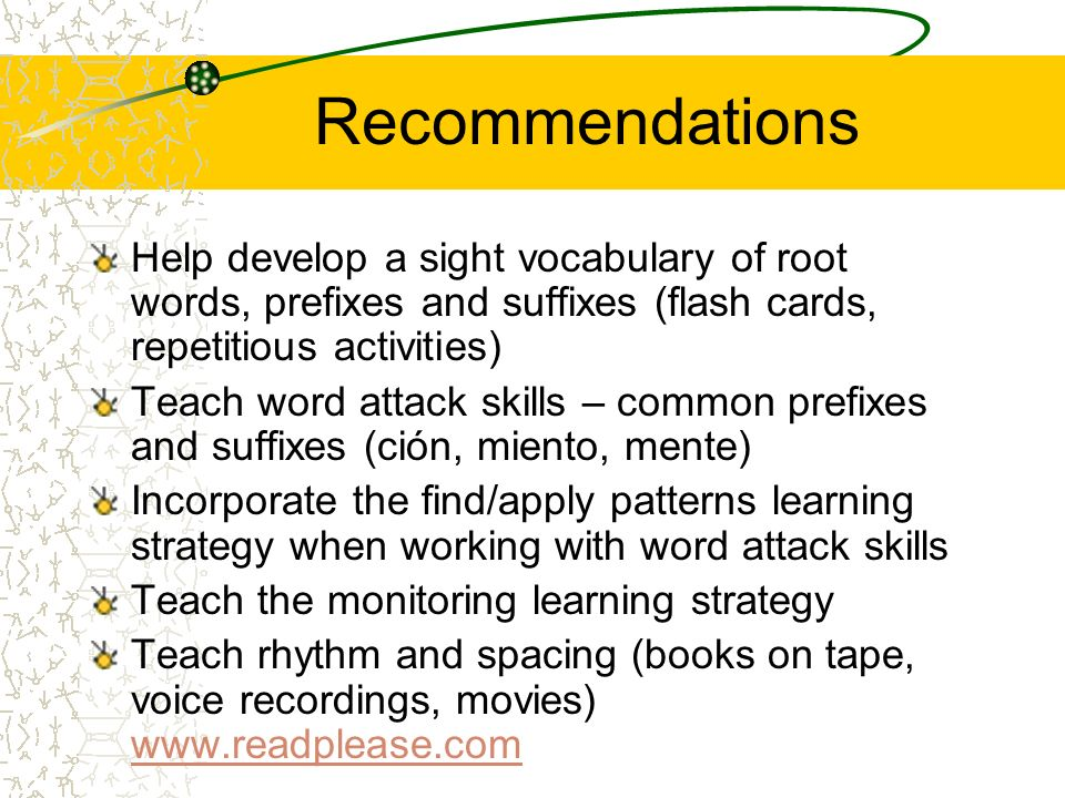 Recommendations Help develop a sight vocabulary of root words, prefixes and suffixes (flash cards, repetitious activities)